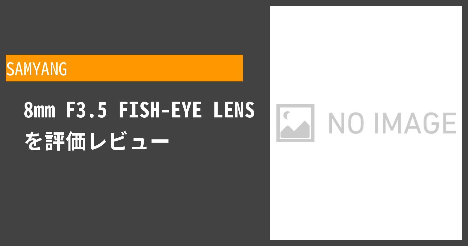 8mm F3.5 FISH-EYE LENSを徹底評価