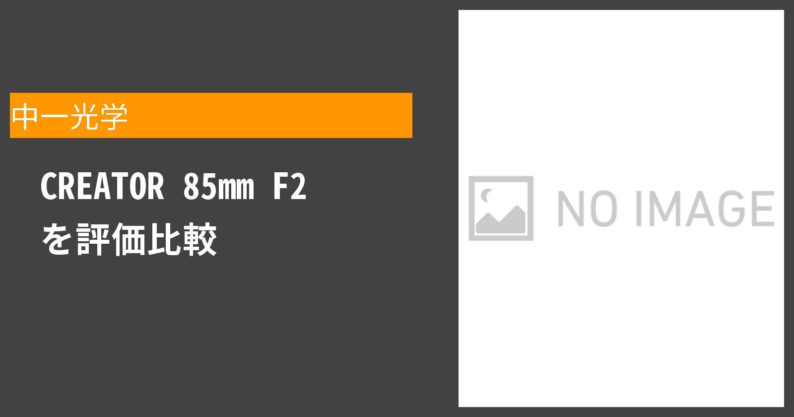 CREATOR 85mm F2を徹底評価