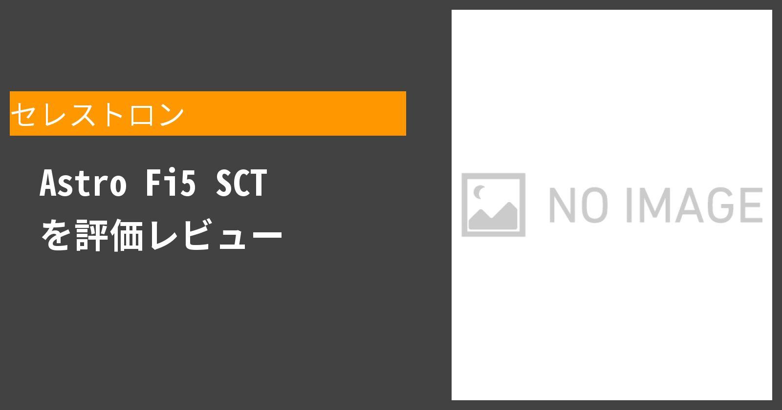 Astro Fi5 SCTを徹底評価