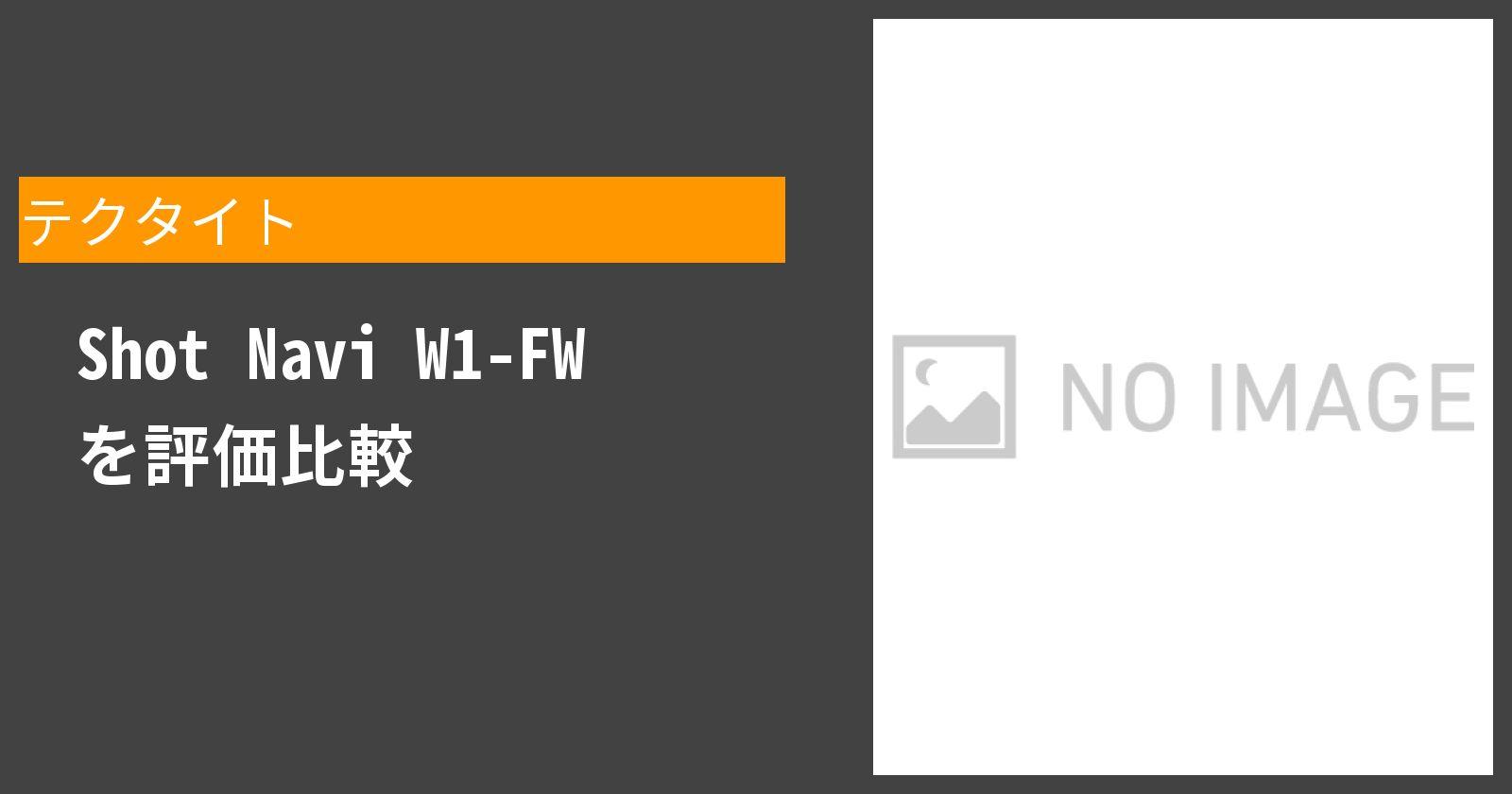 Shot Navi W1-FWを徹底評価